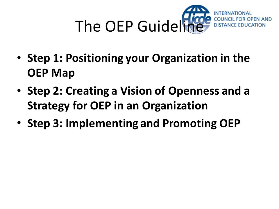 The OEP Guideline Step 1: Positioning your Organization in the OEP Map Step 2: Creating a Vision of Openness and a Strategy for OEP in an Organization