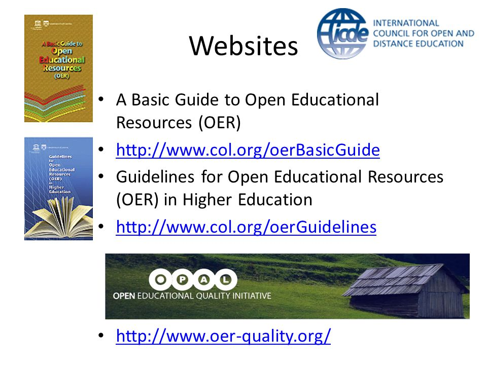 Websites A Basic Guide to Open Educational Resources (OER) http://www.col.org/oerBasicGuide Guidelines for Open Educational Resources (OER) in Higher Education http://www.col.org/oerGuidelines http://www.oer-quality.org/