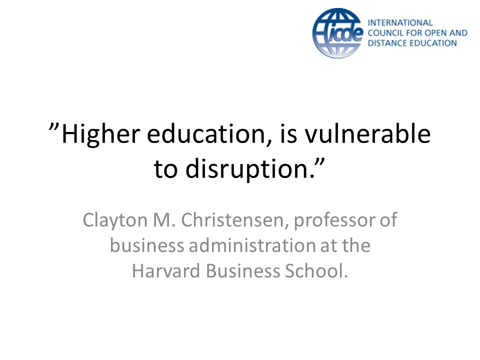 """Higher education, is vulnerable to disruption."" Clayton M. Christensen, professor of business administration at the Harvard Business School."