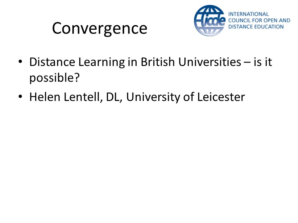 Distance Learning in British Universities – is it possible? Helen Lentell, DL, University of Leicester Convergence