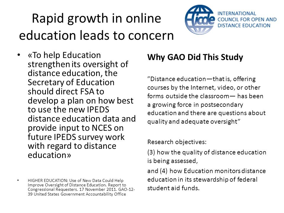 Rapid growth in online education leads to concern «To help Education strengthen its oversight of distance education, the Secretary of Education should direct FSA to develop a plan on how best to use the new IPEDS distance education data and provide input to NCES on future IPEDS survey work with regard to distance education» HIGHER EDUCATION: Use of New Data Could Help Improve Oversight of Distance Education.