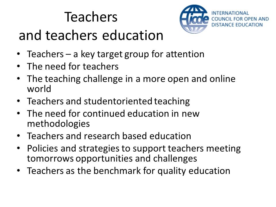 Teachers and teachers education Teachers – a key target group for attention The need for teachers The teaching challenge in a more open and online wor