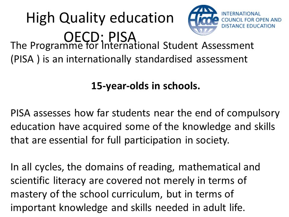 High Quality education OECD: PISA The Programme for International Student Assessment (PISA ) is an internationally standardised assessment 15-year-olds in schools.