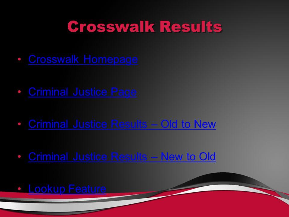 Crosswalk Results Crosswalk Homepage Criminal Justice Page Criminal Justice Results – Old to New Criminal Justice Results – New to Old Lookup Feature