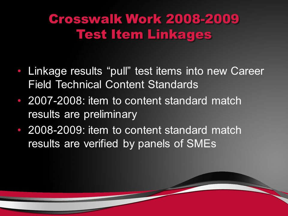 Crosswalk Work 2008-2009 Test Item Linkages Linkage results pull test items into new Career Field Technical Content Standards 2007-2008: item to content standard match results are preliminary 2008-2009: item to content standard match results are verified by panels of SMEs