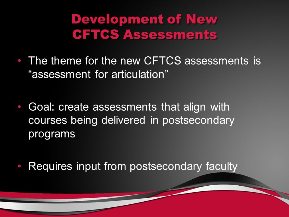 Development of New CFTCS Assessments The theme for the new CFTCS assessments is assessment for articulation Goal: create assessments that align with courses being delivered in postsecondary programs Requires input from postsecondary faculty