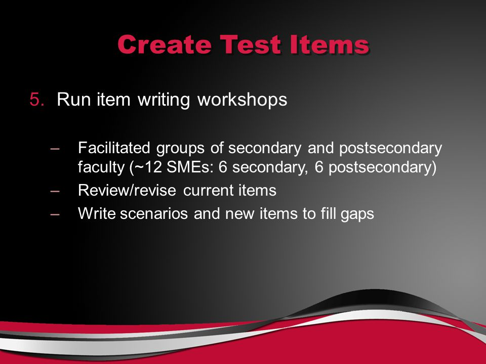 Create Test Items 5.Run item writing workshops –Facilitated groups of secondary and postsecondary faculty (~12 SMEs: 6 secondary, 6 postsecondary) –Review/revise current items –Write scenarios and new items to fill gaps