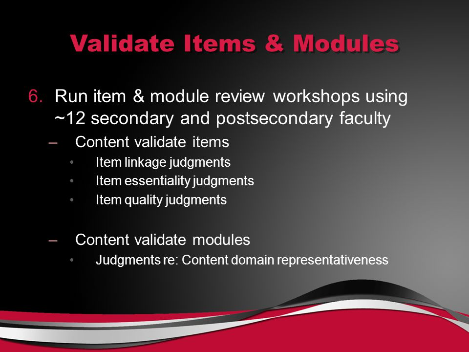 Validate Items & Modules 6.Run item & module review workshops using ~12 secondary and postsecondary faculty –Content validate items Item linkage judgments Item essentiality judgments Item quality judgments –Content validate modules Judgments re: Content domain representativeness