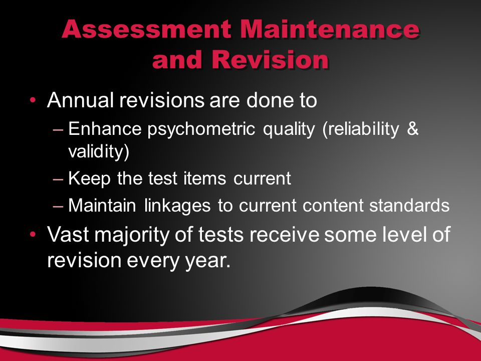 Assessment Maintenance and Revision Annual revisions are done to –Enhance psychometric quality (reliability & validity) –Keep the test items current –Maintain linkages to current content standards Vast majority of tests receive some level of revision every year.