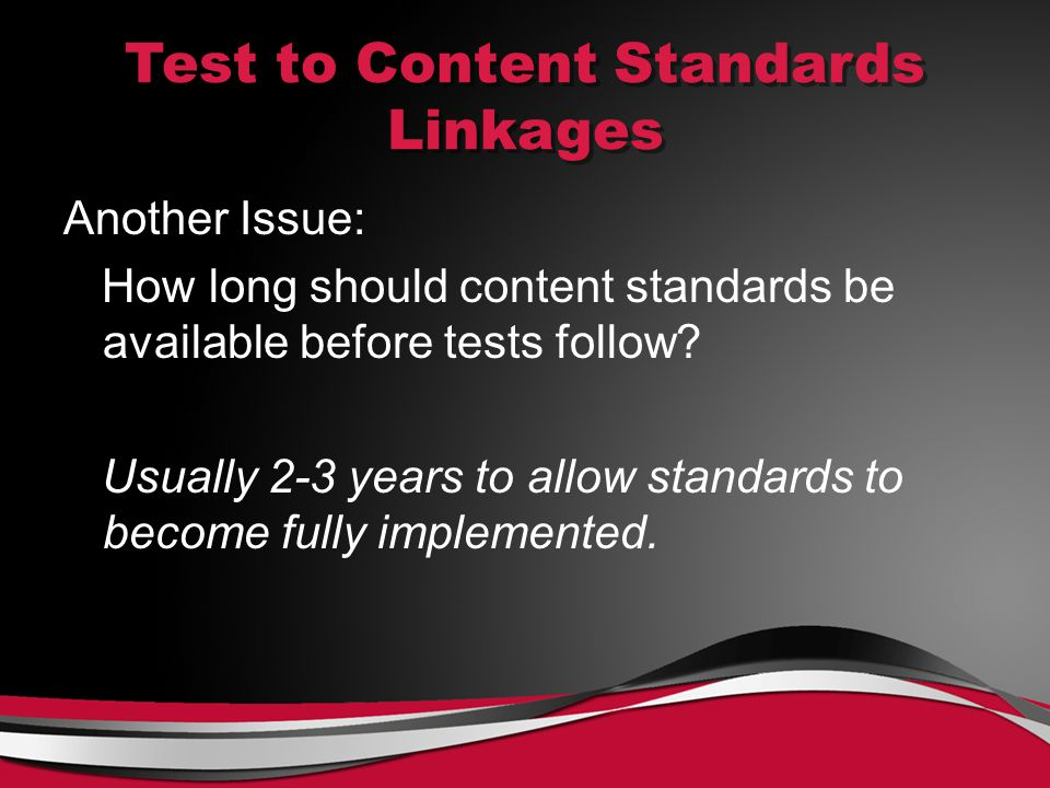 Test to Content Standards Linkages Another Issue: How long should content standards be available before tests follow.