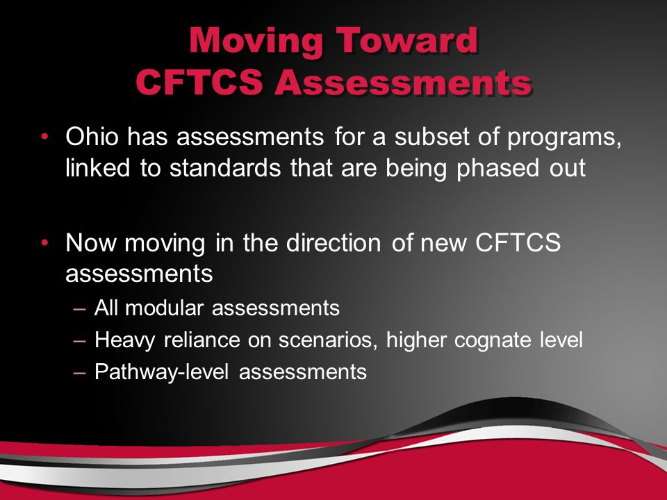 Moving Toward CFTCS Assessments Ohio has assessments for a subset of programs, linked to standards that are being phased out Now moving in the direction of new CFTCS assessments –All modular assessments –Heavy reliance on scenarios, higher cognate level –Pathway-level assessments