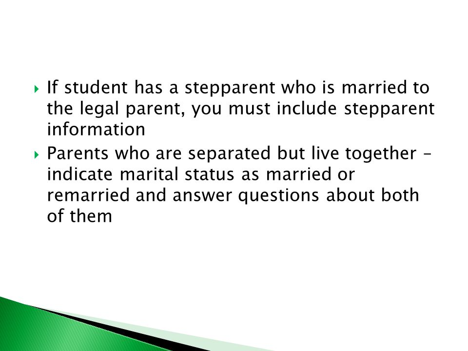  If student has a stepparent who is married to the legal parent, you must include stepparent information  Parents who are separated but live together – indicate marital status as married or remarried and answer questions about both of them