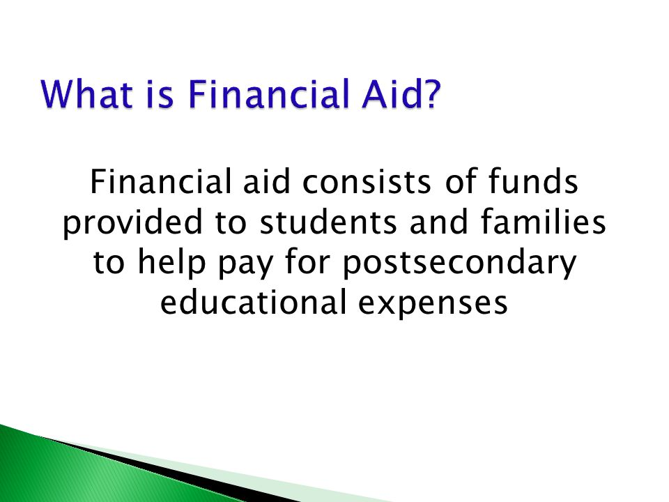 Financial aid consists of funds provided to students and families to help pay for postsecondary educational expenses