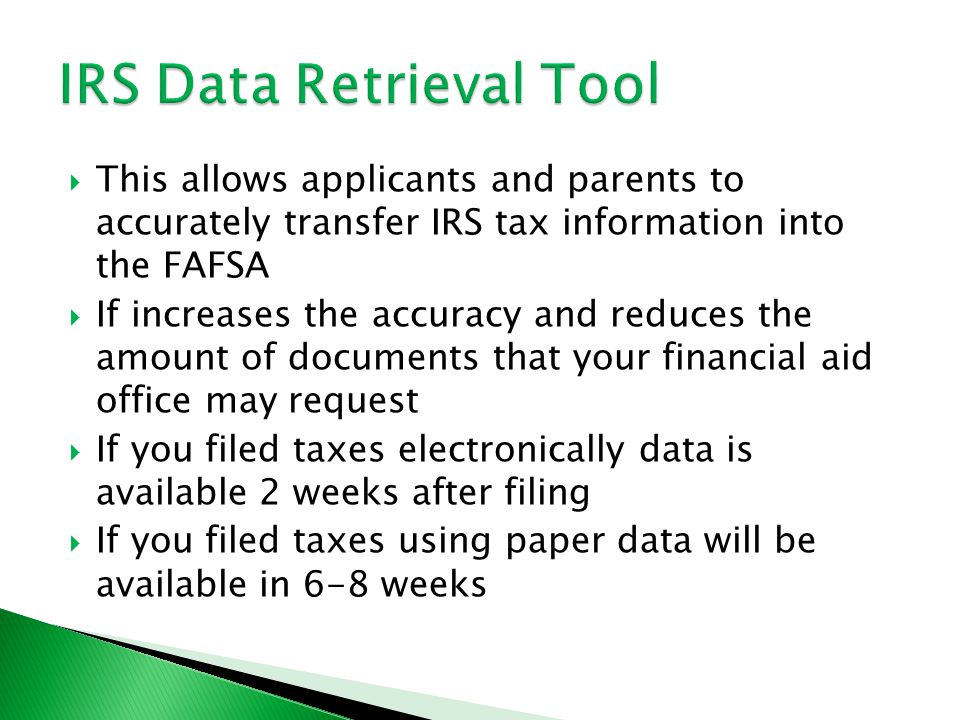  This allows applicants and parents to accurately transfer IRS tax information into the FAFSA  If increases the accuracy and reduces the amount of documents that your financial aid office may request  If you filed taxes electronically data is available 2 weeks after filing  If you filed taxes using paper data will be available in 6-8 weeks