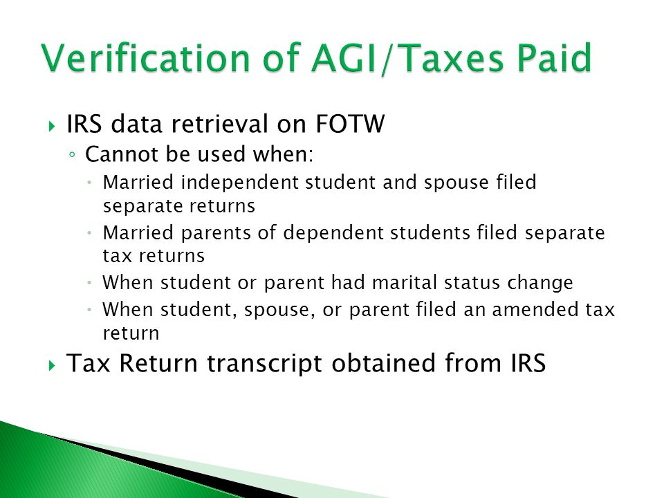  IRS data retrieval on FOTW ◦ Cannot be used when:  Married independent student and spouse filed separate returns  Married parents of dependent students filed separate tax returns  When student or parent had marital status change  When student, spouse, or parent filed an amended tax return  Tax Return transcript obtained from IRS