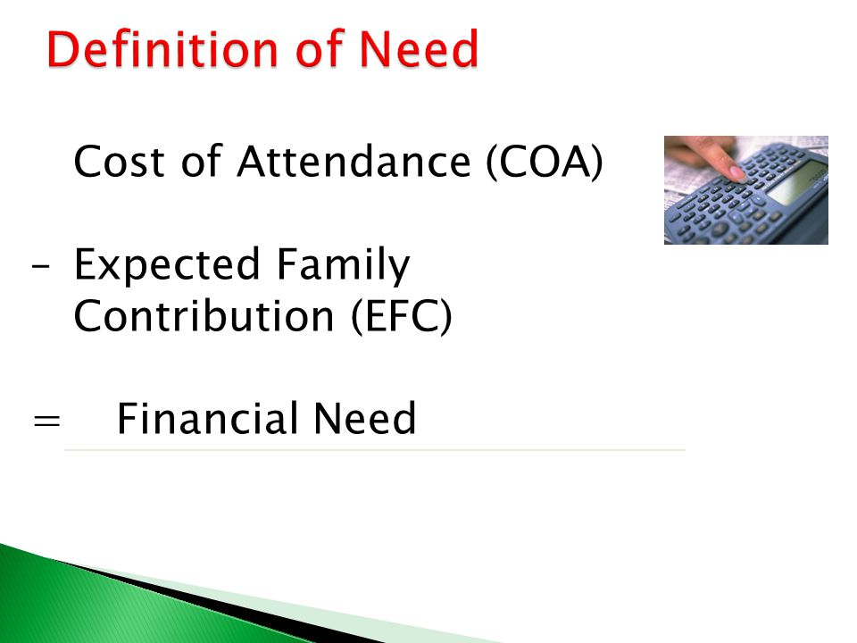 Cost of Attendance (COA) – Expected Family Contribution (EFC) = Financial Need