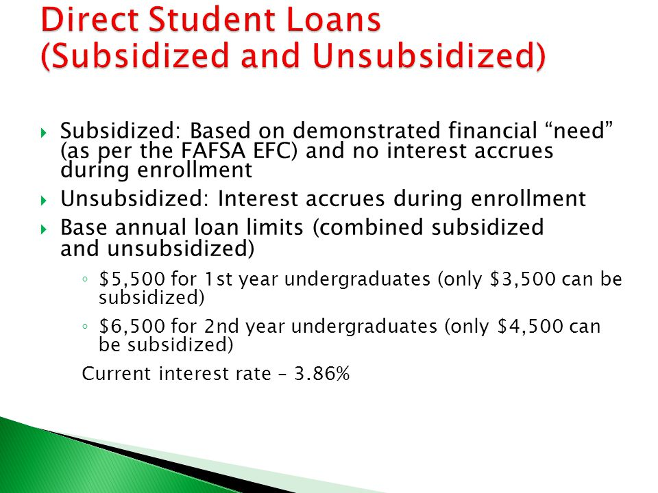  Subsidized: Based on demonstrated financial need (as per the FAFSA EFC) and no interest accrues during enrollment  Unsubsidized: Interest accrues during enrollment  Base annual loan limits (combined subsidized and unsubsidized) ◦ $5,500 for 1st year undergraduates (only $3,500 can be subsidized) ◦ $6,500 for 2nd year undergraduates (only $4,500 can be subsidized) Current interest rate – 3.86%
