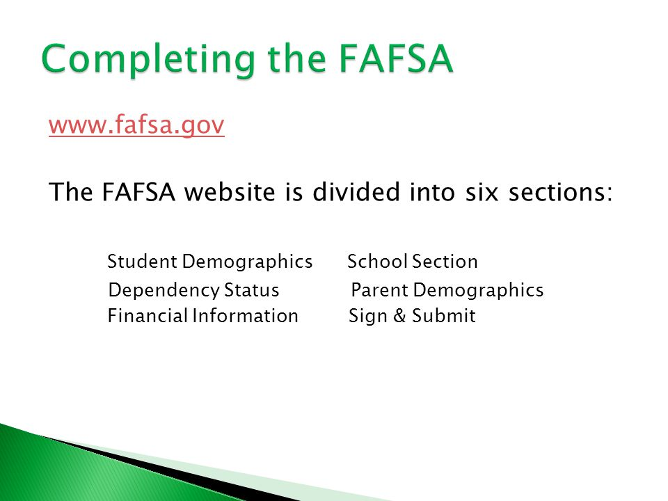 www.fafsa.gov The FAFSA website is divided into six sections: Student Demographics School Section Dependency Status Parent Demographics Financial Information Sign & Submit