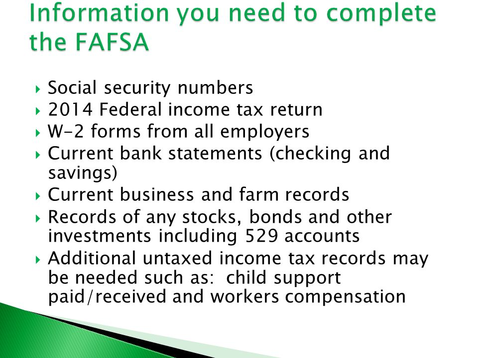  Social security numbers  2014 Federal income tax return  W-2 forms from all employers  Current bank statements (checking and savings)  Current business and farm records  Records of any stocks, bonds and other investments including 529 accounts  Additional untaxed income tax records may be needed such as: child support paid/received and workers compensation