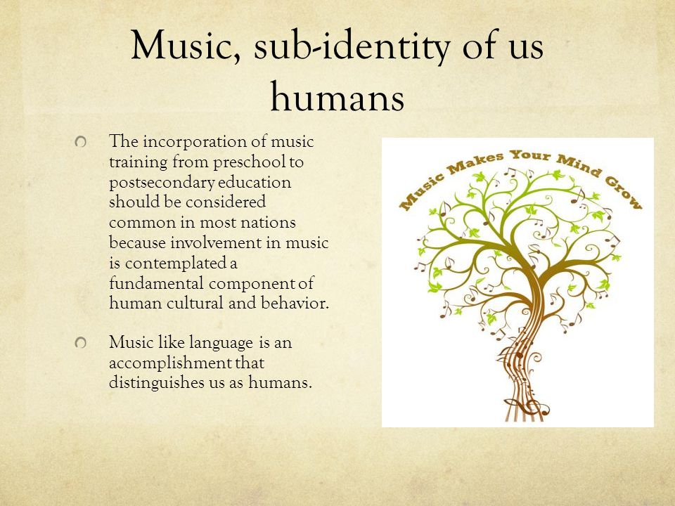 Music, sub-identity of us humans The incorporation of music training from preschool to postsecondary education should be considered common in most nat