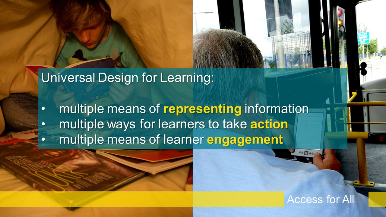 Universal Design for Learning: multiple means of representing informationmultiple means of representing information multiple ways for learners to take actionmultiple ways for learners to take action multiple means of learner engagementmultiple means of learner engagement Access for All