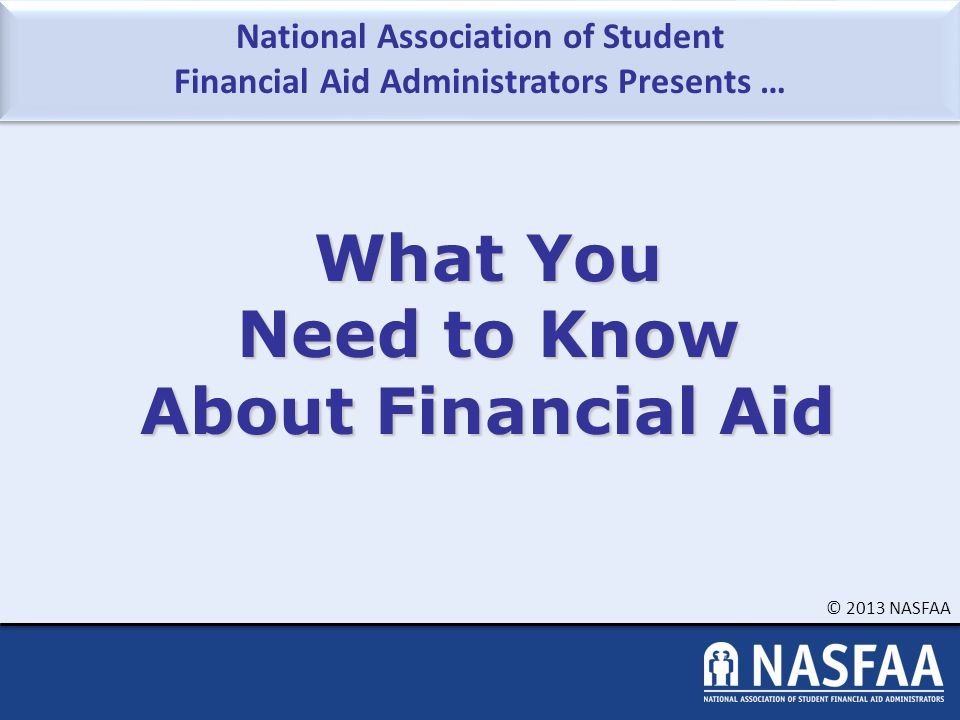 © 2013 NASFAA Slide 22 Free Application for Federal Student Aid (FAFSA) A standard form that collects demographic and financial information about the student and family May be filed electronically or using paper form – Available in English and Spanish