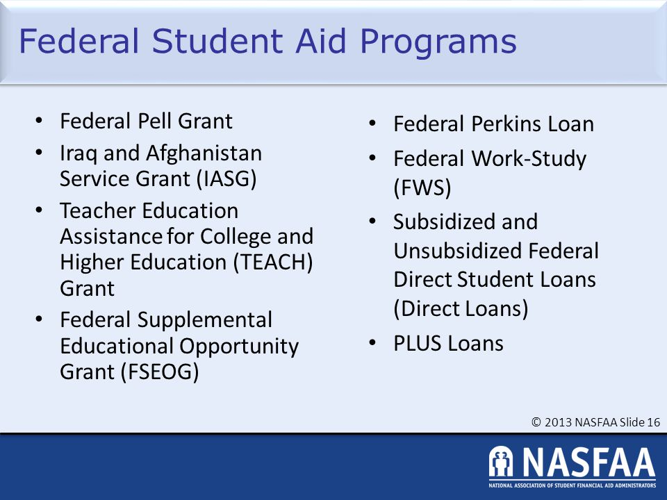 © 2013 NASFAA Slide 16 Federal Student Aid Programs Federal Pell Grant Iraq and Afghanistan Service Grant (IASG) Teacher Education Assistance for College and Higher Education (TEACH) Grant Federal Supplemental Educational Opportunity Grant (FSEOG) Federal Perkins Loan Federal Work-Study (FWS) Subsidized and Unsubsidized Federal Direct Student Loans (Direct Loans) PLUS Loans