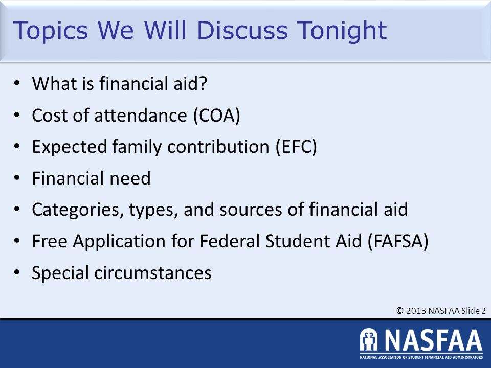 © 2013 NASFAA Slide 2 Topics We Will Discuss Tonight What is financial aid.