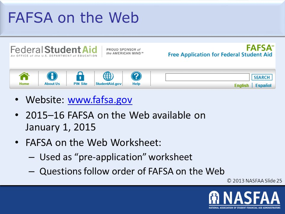 © 2013 NASFAA Slide 25 FAFSA on the Web Website: www.fafsa.govwww.fafsa.gov 2015–16 FAFSA on the Web available on January 1, 2015 FAFSA on the Web Worksheet: – Used as pre-application worksheet – Questions follow order of FAFSA on the Web