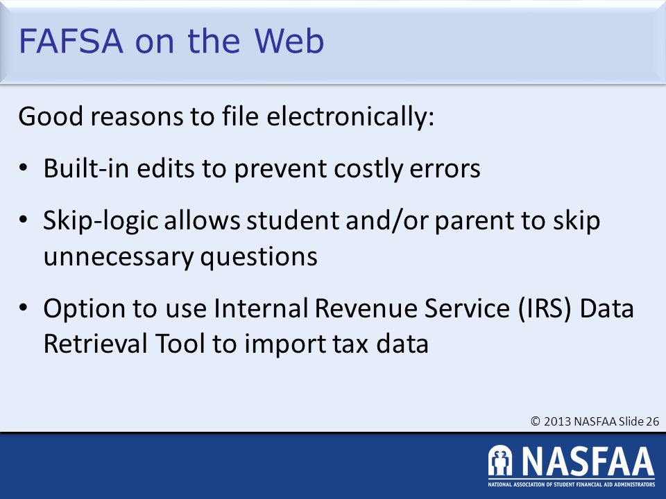 © 2013 NASFAA Slide 26 FAFSA on the Web Good reasons to file electronically: Built-in edits to prevent costly errors Skip-logic allows student and/or parent to skip unnecessary questions Option to use Internal Revenue Service (IRS) Data Retrieval Tool to import tax data