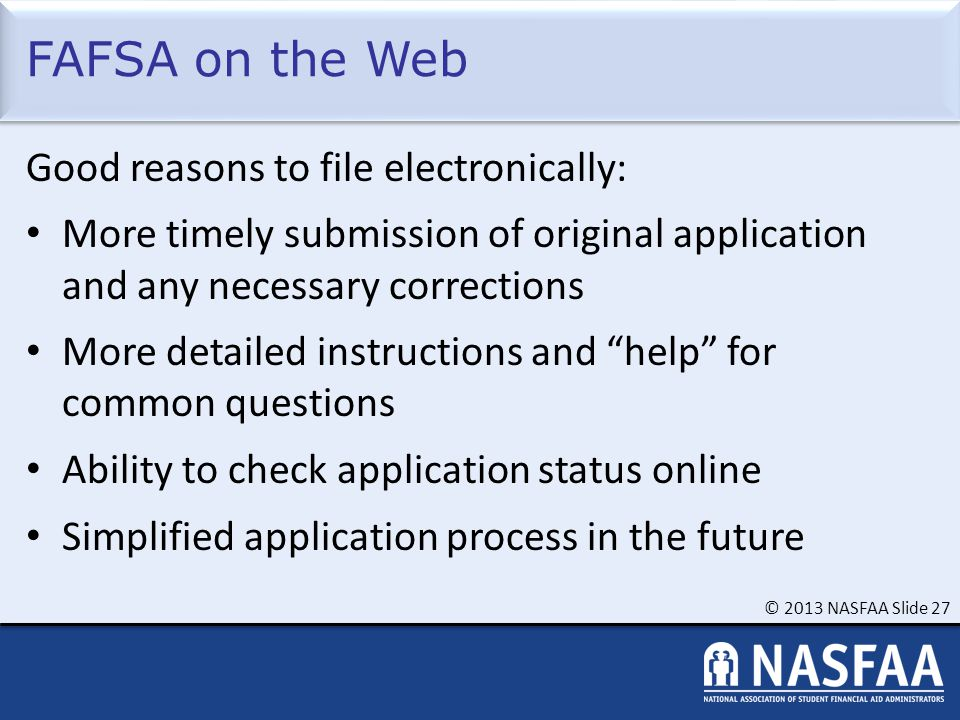 © 2013 NASFAA Slide 27 FAFSA on the Web Good reasons to file electronically: More timely submission of original application and any necessary corrections More detailed instructions and help for common questions Ability to check application status online Simplified application process in the future