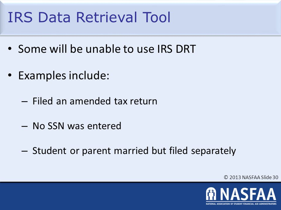© 2013 NASFAA Slide 30 IRS Data Retrieval Tool Some will be unable to use IRS DRT Examples include: – Filed an amended tax return – No SSN was entered – Student or parent married but filed separately