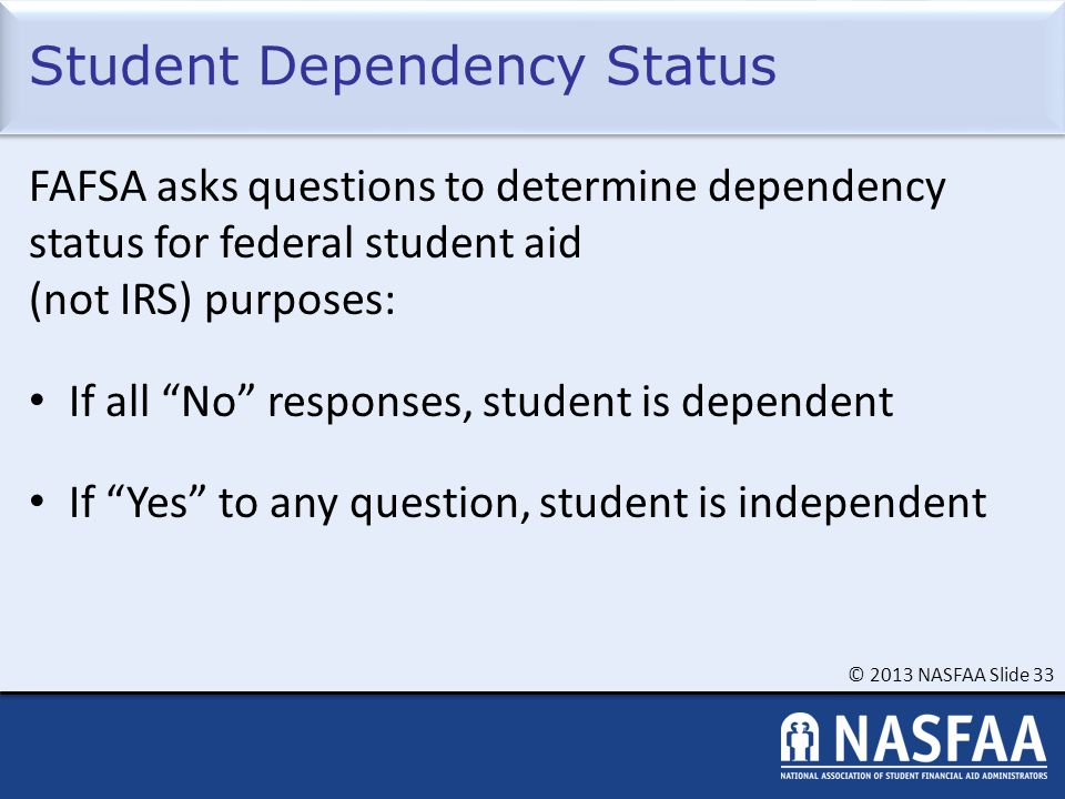 © 2013 NASFAA Slide 33 Student Dependency Status FAFSA asks questions to determine dependency status for federal student aid (not IRS) purposes: If all No responses, student is dependent If Yes to any question, student is independent