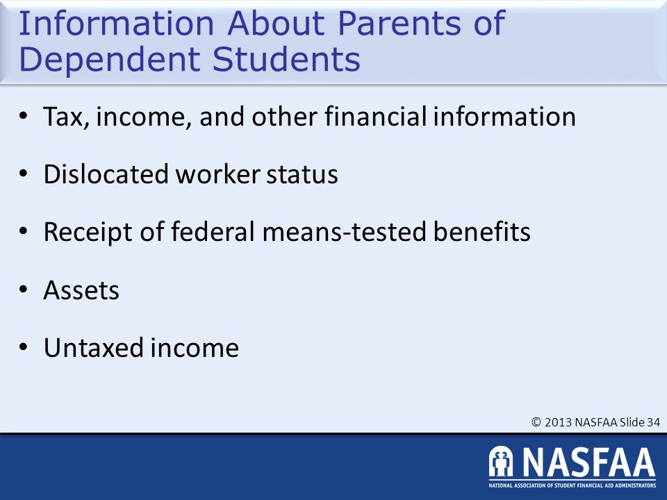 © 2013 NASFAA Slide 34 Information About Parents of Dependent Students Tax, income, and other financial information Dislocated worker status Receipt of federal means-tested benefits Assets Untaxed income