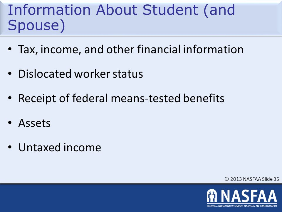 © 2013 NASFAA Slide 35 Information About Student (and Spouse) Tax, income, and other financial information Dislocated worker status Receipt of federal means-tested benefits Assets Untaxed income