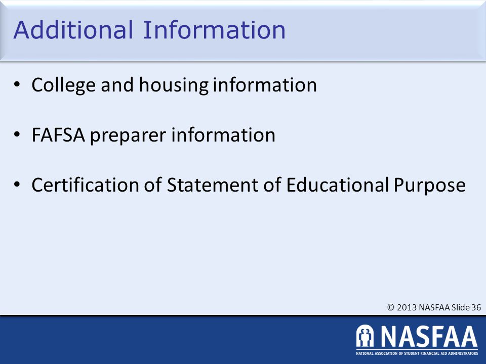© 2013 NASFAA Slide 36 Additional Information College and housing information FAFSA preparer information Certification of Statement of Educational Purpose