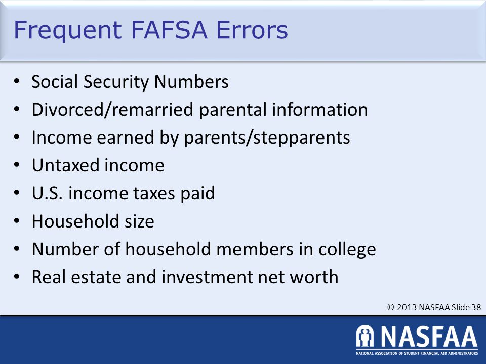 © 2013 NASFAA Slide 38 Frequent FAFSA Errors Social Security Numbers Divorced/remarried parental information Income earned by parents/stepparents Untaxed income U.S.