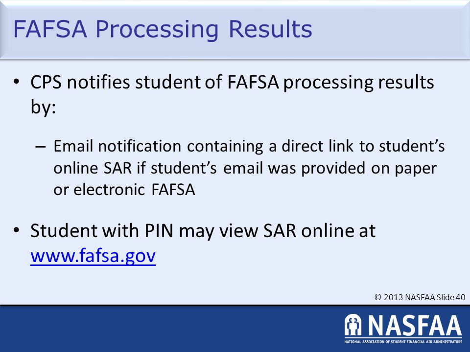 © 2013 NASFAA Slide 40 FAFSA Processing Results CPS notifies student of FAFSA processing results by: – Email notification containing a direct link to student's online SAR if student's email was provided on paper or electronic FAFSA Student with PIN may view SAR online at www.fafsa.gov www.fafsa.gov