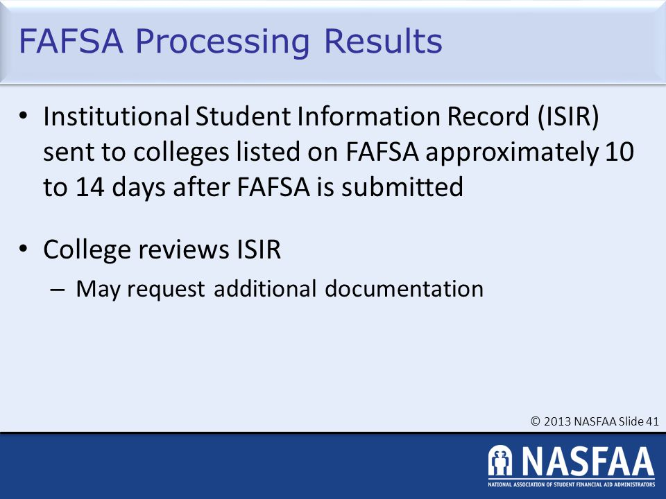 © 2013 NASFAA Slide 41 FAFSA Processing Results Institutional Student Information Record (ISIR) sent to colleges listed on FAFSA approximately 10 to 14 days after FAFSA is submitted College reviews ISIR – May request additional documentation