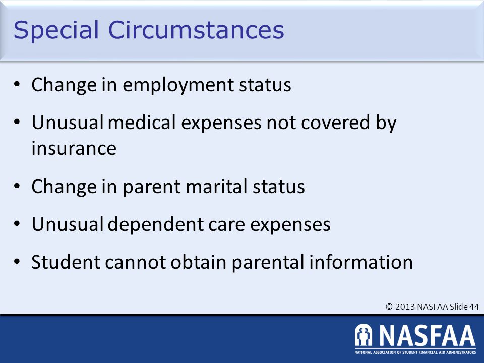 © 2013 NASFAA Slide 44 Special Circumstances Change in employment status Unusual medical expenses not covered by insurance Change in parent marital status Unusual dependent care expenses Student cannot obtain parental information