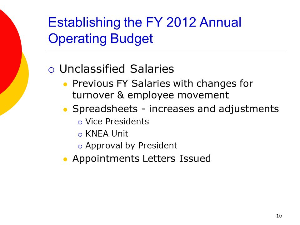 16 Establishing the FY 2012 Annual Operating Budget  Unclassified Salaries Previous FY Salaries with changes for turnover & employee movement Spreadsheets - increases and adjustments  Vice Presidents  KNEA Unit  Approval by President Appointments Letters Issued