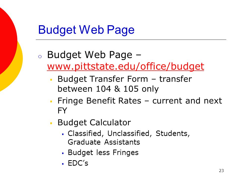 23 Budget Web Page o Budget Web Page – www.pittstate.edu/office/budget www.pittstate.edu/office/budget  Budget Transfer Form – transfer between 104 & 105 only  Fringe Benefit Rates – current and next FY  Budget Calculator  Classified, Unclassified, Students, Graduate Assistants  Budget less Fringes  EDC's