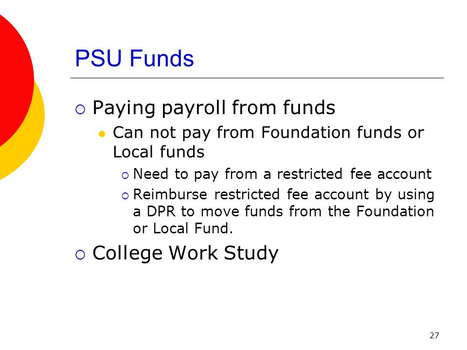 27 PSU Funds  Paying payroll from funds Can not pay from Foundation funds or Local funds  Need to pay from a restricted fee account  Reimburse restricted fee account by using a DPR to move funds from the Foundation or Local Fund.