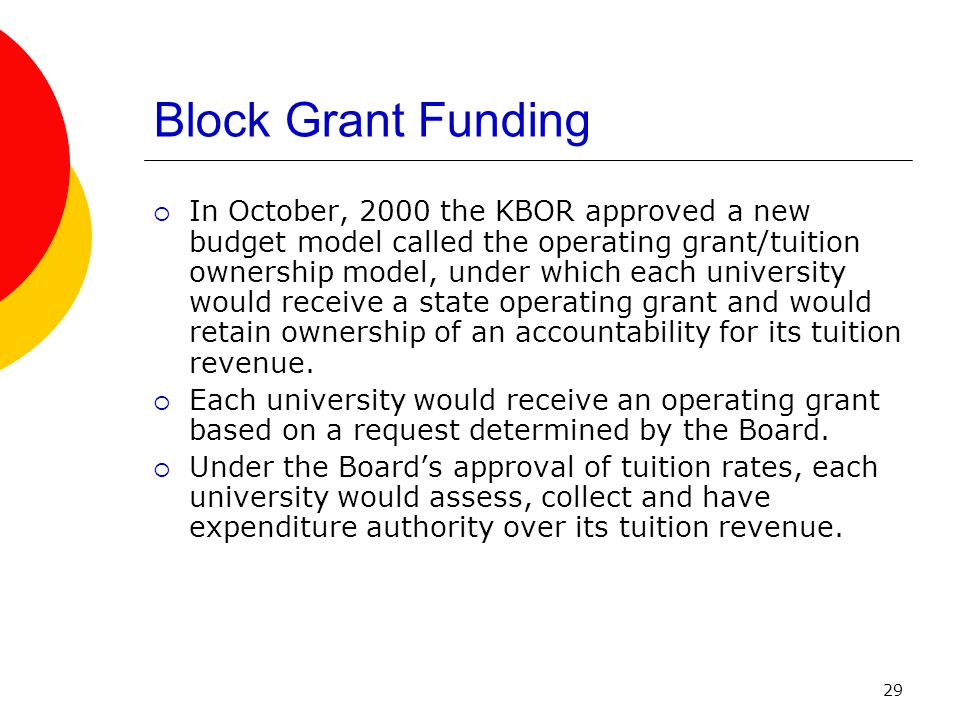 29 Block Grant Funding  In October, 2000 the KBOR approved a new budget model called the operating grant/tuition ownership model, under which each university would receive a state operating grant and would retain ownership of an accountability for its tuition revenue.