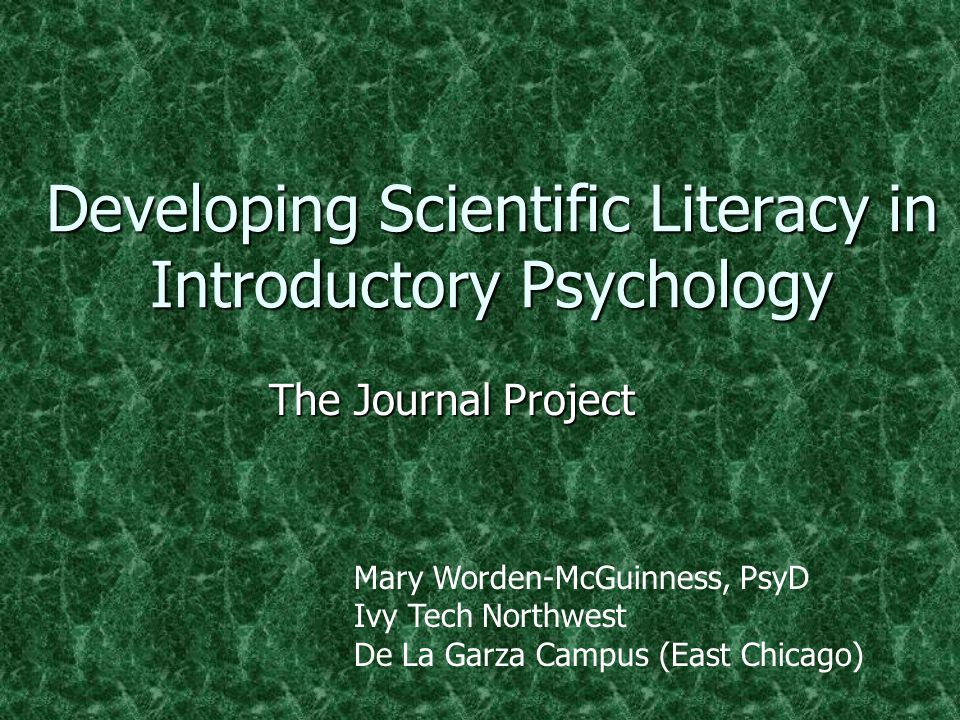 Developing Scientific Literacy in Introductory Psychology The Journal Project Mary Worden-McGuinness, PsyD Ivy Tech Northwest De La Garza Campus (East