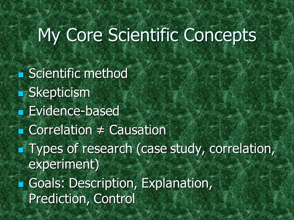 My Core Scientific Concepts Scientific method Scientific method Skepticism Skepticism Evidence-based Evidence-based Correlation ≠ Causation Correlatio