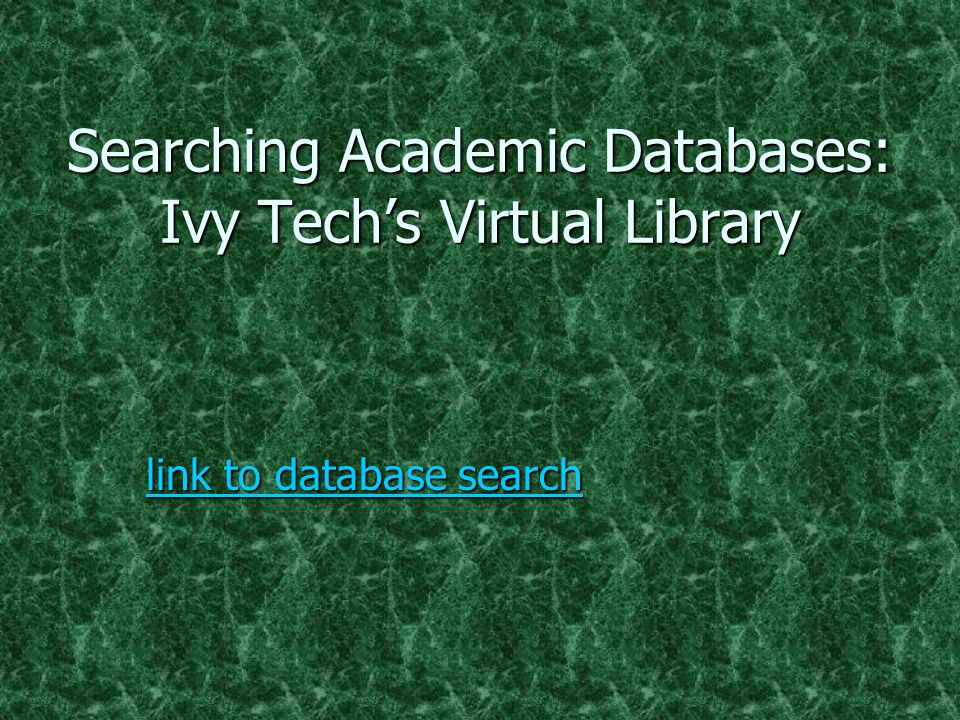 Searching Academic Databases: Ivy Tech's Virtual Library link to database search link to database search