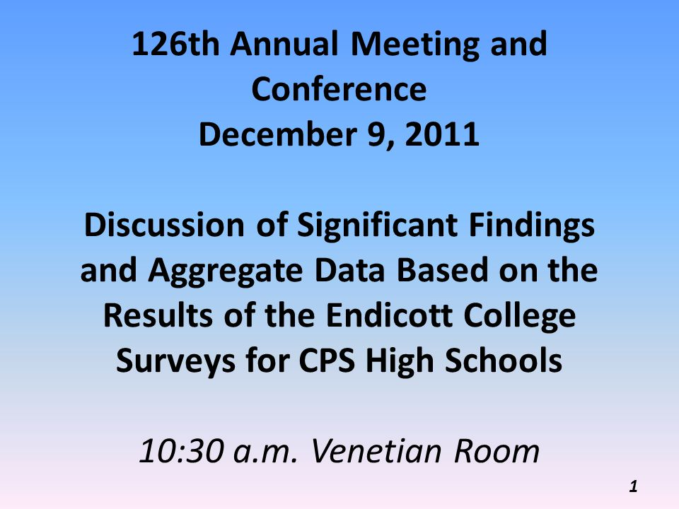 126th Annual Meeting and Conference December 9, 2011 Discussion of Significant Findings and Aggregate Data Based on the Results of the Endicott College Surveys for CPS High Schools 10:30 a.m.