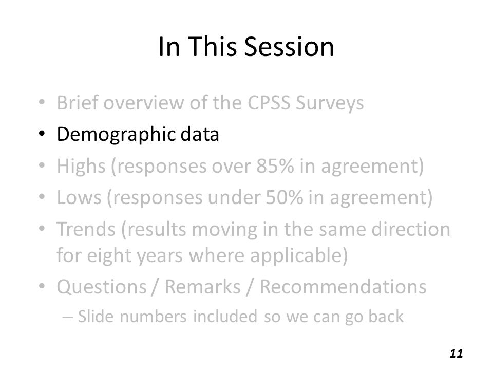 In This Session Brief overview of the CPSS Surveys Demographic data Highs (responses over 85% in agreement) Lows (responses under 50% in agreement) Trends (results moving in the same direction for eight years where applicable) Questions / Remarks / Recommendations – Slide numbers included so we can go back 11