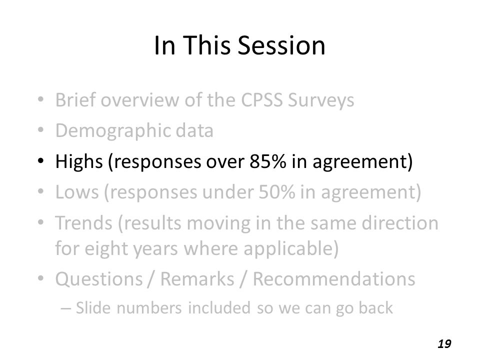 In This Session Brief overview of the CPSS Surveys Demographic data Highs (responses over 85% in agreement) Lows (responses under 50% in agreement) Trends (results moving in the same direction for eight years where applicable) Questions / Remarks / Recommendations – Slide numbers included so we can go back 19